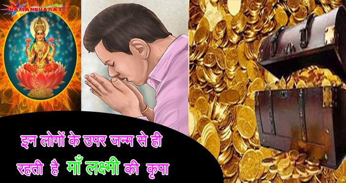 इन लोगों के उपर जन्म से ही रहती है माँ लक्ष्मी की कृपा, कभी नहीं होती धन की कमी