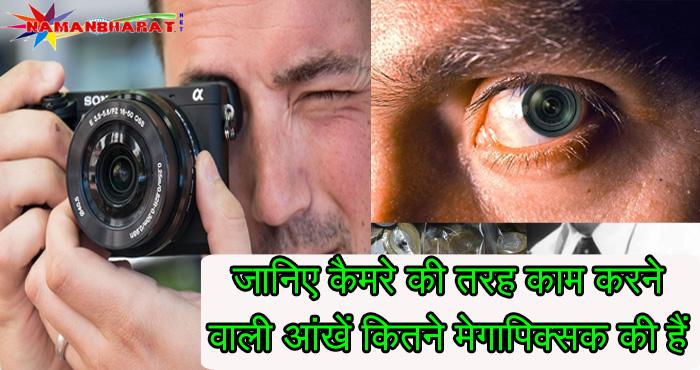 कैमरे की तरह ही काम करने वाली हमारी आंखें आखिरकार कितने मेगापिक्सल की हैं, जानिए पूरे विस्तार से