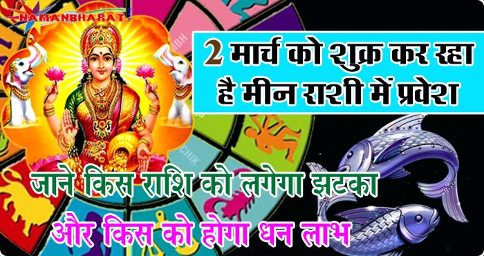 2 मार्च को शुक्र कर रहा है मीन राशि में प्रवेश, जाने किस राशि को लगेगा झटका और किस को होगा खूब धन लाभ
