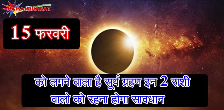 15 फ़रवरी को लगने वाला है इस साल का बड़ा सूर्य ग्रहण, इन 2 राशि वालो को रहना होगा सावधान नहीं तो.. कही आपकी रा