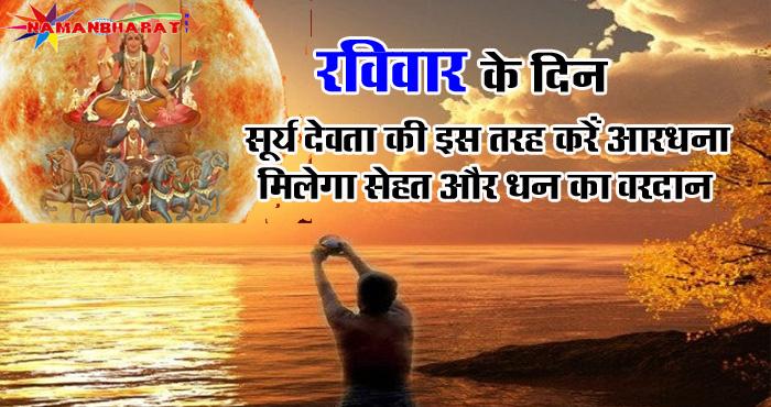 रविवार के दिन सूर्य देवता की इस तरह करें आराधना, आपको मिलेगा अच्छी सेहत और धन का वरदान