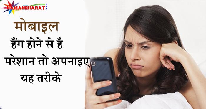 बार बार मोबाइल हैंग होने से आप भी है परेशान तो आज ही अपनाइए यह तरीके, मिनटों में दूर होगी समस्या