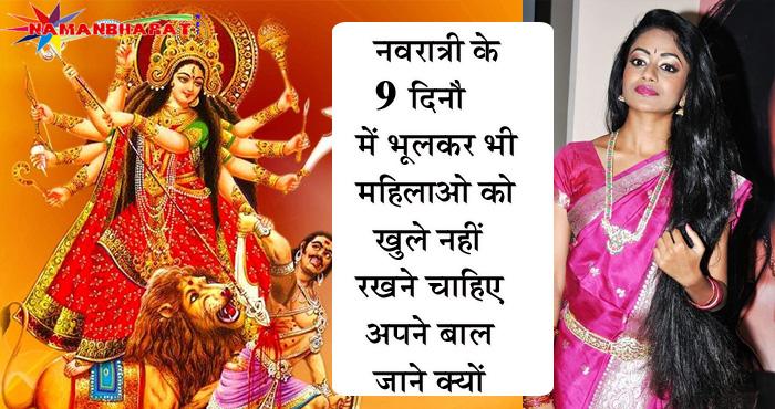 नवरात्रि के नौ दिनों में महिलाओ को नहीं खुले रखने चाहिए अपने बाल, कारण जान कर रह जायेंगे हैरान