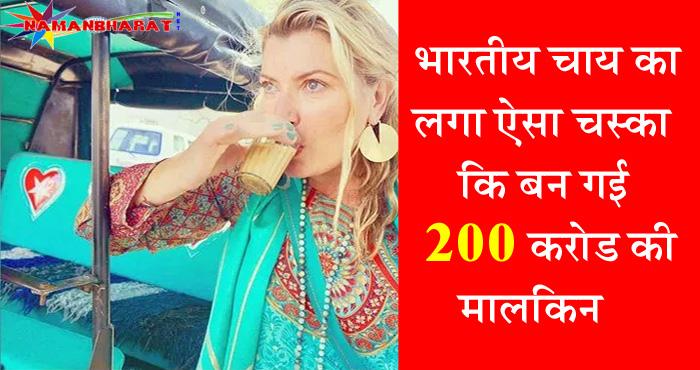 इस गौरी मेम को लगा भारतीय चाय का ऐसा चस्का कि बन गई 200 करोड़ की मालकिन, जानें कैसे?
