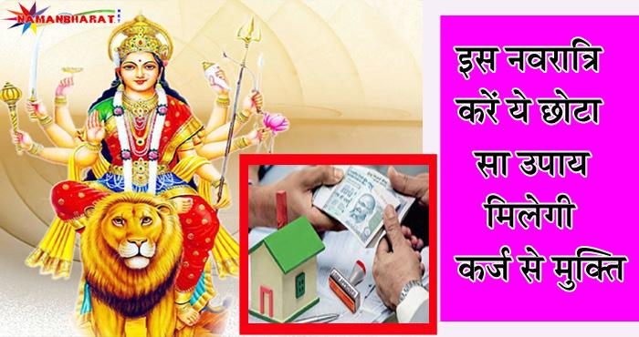 इस नवरात्रि जरूर करें ये उपाय, मिलेगी कर्ज से मुक्ति । बस करना है ये छोटा- सा काम