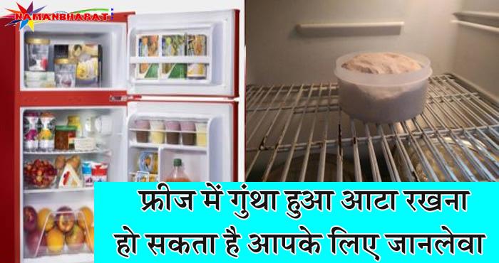 अगर आप भी गूंथा हुआ आटा फ्रिज में रखते है तो अब से हो जाईये सावधान, वरना पड़ सकता है पछताना