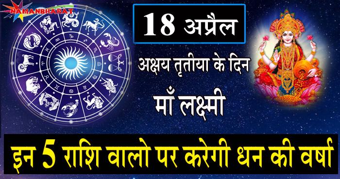 18 अप्रैल अक्षय तृतीया के दिन माँ लक्ष्मी इन 5 राशि वालो पर करेगी धन की वर्षा, कही आपकी राशि तो नहीं इनमे से एक