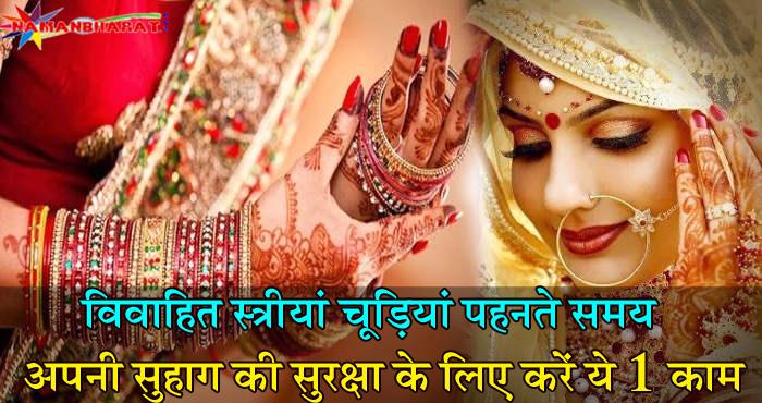 विवाहित स्त्रियां चूड़ियां पहनते समय जरूर करे ये 1 काम, सुरक्षित रहेगा आपका सुहाग
